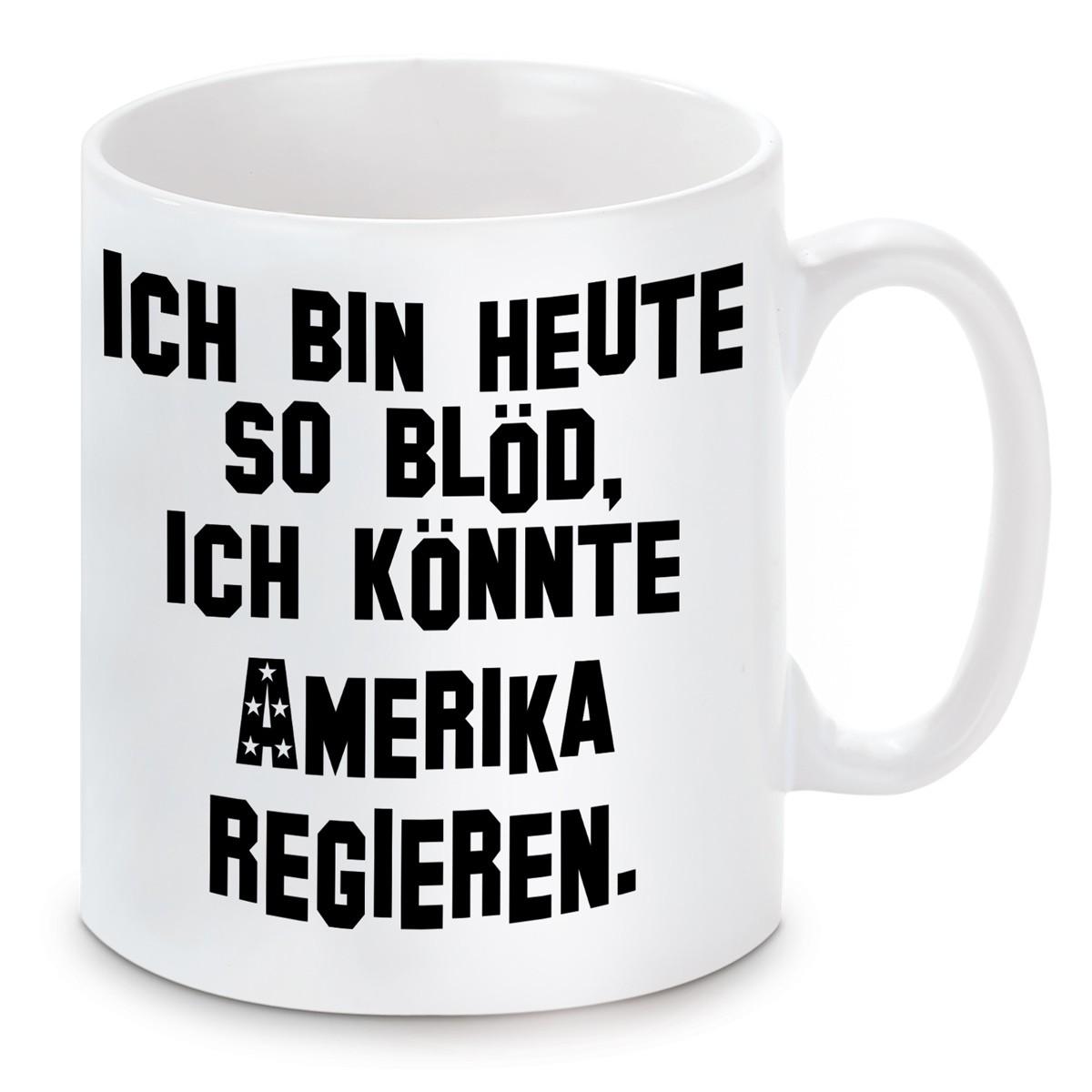 Tasse Ich bin so blöd, ich könnte Amerika regieren.